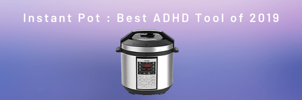 Instant Pot : Best ADHD Tool of 2019
